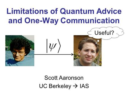 Limitations of Quantum Advice and One-Way Communication Scott Aaronson UC Berkeley IAS Useful?