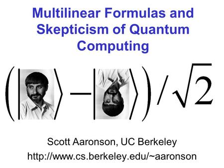 Multilinear Formulas and Skepticism of Quantum Computing Scott Aaronson, UC Berkeley