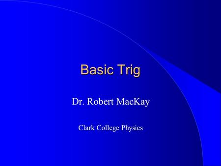 Basic Trig Dr. Robert MacKay Clark College Physics.