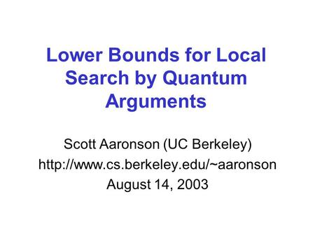 Lower Bounds for Local Search by Quantum Arguments Scott Aaronson (UC Berkeley)  August 14, 2003.