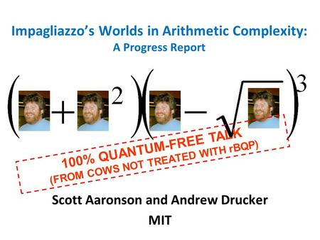 Impagliazzos Worlds in Arithmetic Complexity: A Progress Report Scott Aaronson and Andrew Drucker MIT 100% QUANTUM-FREE TALK (FROM COWS NOT TREATED WITH.