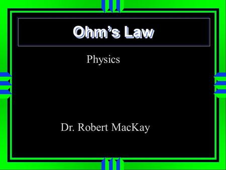 Ohm's Law Physics Dr. Robert MacKay.