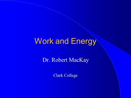 Work and Energy Dr. Robert MacKay Clark College.