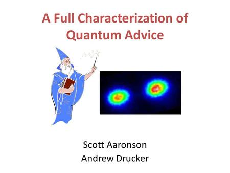 A Full Characterization of Quantum Advice Scott Aaronson Andrew Drucker.