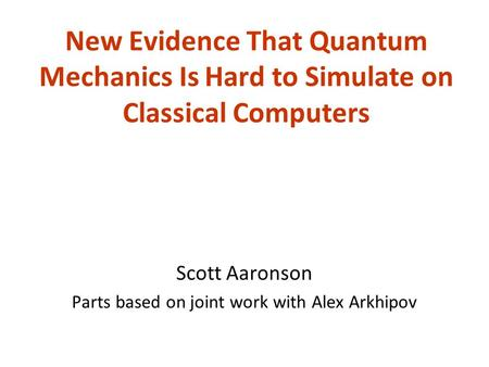 New Evidence That Quantum Mechanics Is Hard to Simulate on Classical Computers Scott Aaronson Parts based on joint work with Alex Arkhipov.