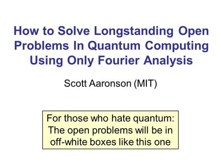 How to Solve Longstanding Open Problems In Quantum Computing Using Only Fourier Analysis Scott Aaronson (MIT) For those who hate quantum: The open problems.
