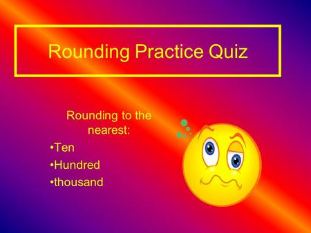 Rounding Practice Quiz Rounding to the nearest: Ten Hundred thousand.
