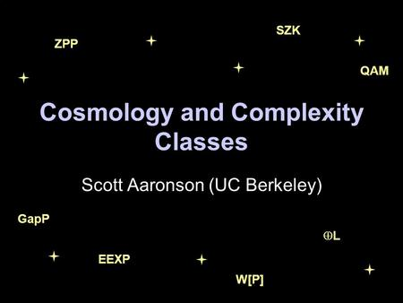 Cosmology and Complexity Classes Scott Aaronson (UC Berkeley) ZPP L GapP W[P] SZK QAM EEXP.