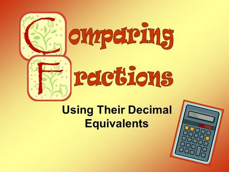 Using Their Decimal Equivalents. Comparing Fractions Using Their Decimal Equivalents Step 1 Change each fraction to a decimal. Numerator ÷ Denominator.