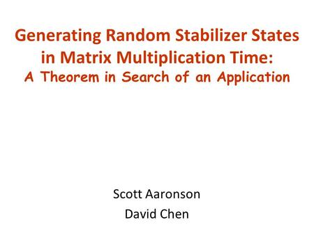 Generating Random Stabilizer States in Matrix Multiplication Time: A Theorem in Search of an Application Scott Aaronson David Chen.