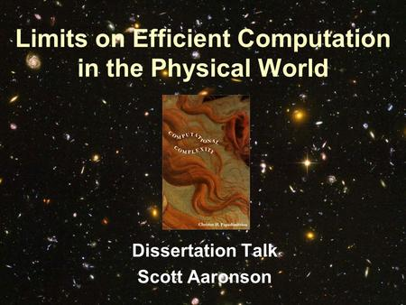 Limits on Efficient Computation in the Physical World Dissertation Talk Scott Aaronson.