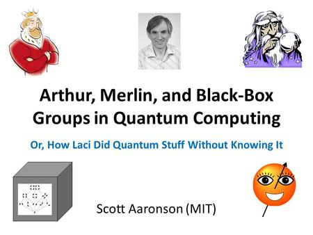 Arthur, Merlin, and Black-Box Groups in Quantum Computing Scott Aaronson (MIT) Or, How Laci Did Quantum Stuff Without Knowing It.
