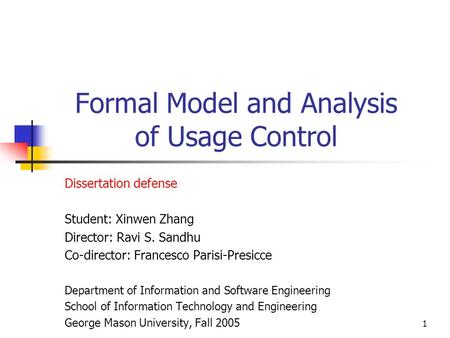 1 Formal Model and Analysis of Usage Control Dissertation defense Student: Xinwen Zhang Director: Ravi S. Sandhu Co-director: Francesco Parisi-Presicce.