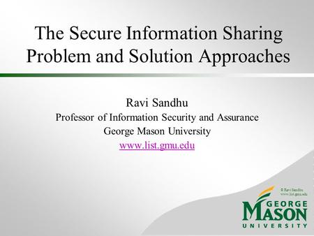 © Ravi Sandhu www.list.gmu.edu The Secure Information Sharing Problem <strong>and</strong> Solution Approaches Ravi Sandhu Professor of Information Security <strong>and</strong> Assurance.