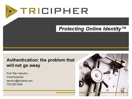 Authentication: the problem that will not go away Prof. Ravi Sandhu Chief Scientist 703 283 3484 Protecting Online Identity.