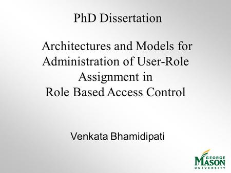 Architectures and Models for Administration of User-Role Assignment in Role Based Access Control Venkata Bhamidipati PhD Dissertation.