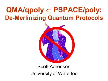 QMA/qpoly PSPACE/poly: De-Merlinizing Quantum Protocols Scott Aaronson University of Waterloo.