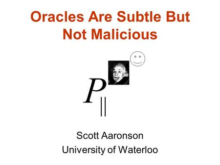 Oracles Are Subtle But Not Malicious Scott Aaronson University of Waterloo.