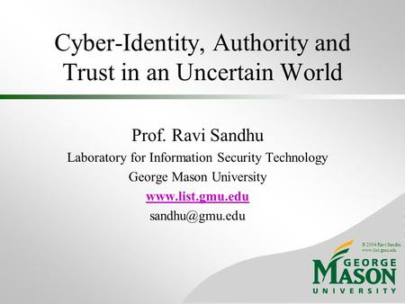 © 2004 Ravi Sandhu www.list.gmu.edu Cyber-Identity, Authority and Trust in an Uncertain World Prof. Ravi Sandhu Laboratory for Information Security Technology.