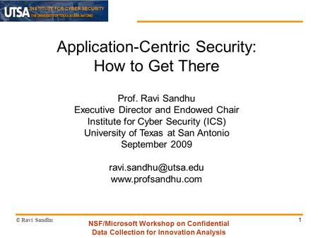 INSTITUTE FOR CYBER SECURITY 1 Application-Centric Security: How to Get There Prof. Ravi Sandhu Executive Director and Endowed Chair Institute for Cyber.