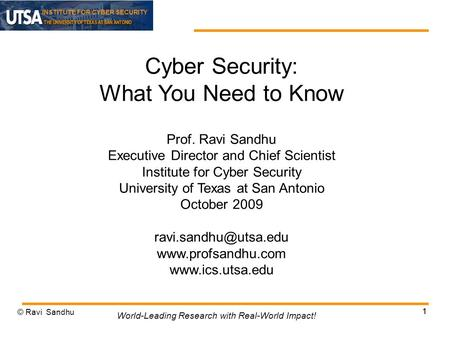 INSTITUTE FOR CYBER SECURITY 1 Cyber Security: What You Need to Know Prof. Ravi Sandhu Executive Director and Chief Scientist Institute for Cyber Security.
