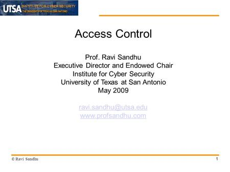 INSTITUTE FOR CYBER SECURITY 1 Access Control Prof. Ravi Sandhu Executive Director and Endowed Chair Institute for Cyber Security University of Texas at.