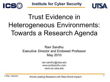 1 Trust Evidence in Heterogeneous Environments: Towards a Research Agenda Ravi Sandhu Executive Director and Endowed Professor May 2010