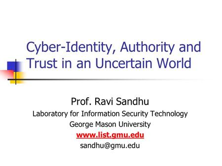 Cyber-Identity, Authority and Trust in an Uncertain World Prof. Ravi Sandhu Laboratory for Information Security Technology George Mason University www.list.gmu.edu.