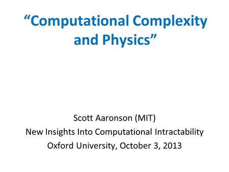 Computational Complexity and Physics Scott Aaronson (MIT) New Insights Into Computational Intractability Oxford University, October 3, 2013.