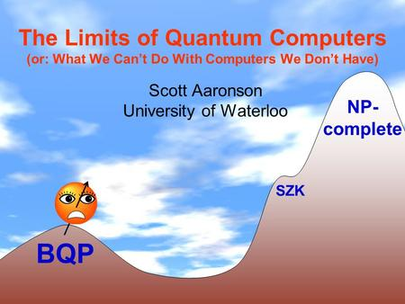 The Limits of Quantum Computers (or: What We Cant Do With Computers We Dont Have) Scott Aaronson University of Waterloo BQP NP- complete SZK.
