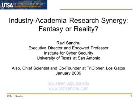 INSTITUTE FOR CYBER SECURITY 1 Industry-Academia Research Synergy: Fantasy or Reality? Ravi Sandhu Executive Director and Endowed Professor Institute for.