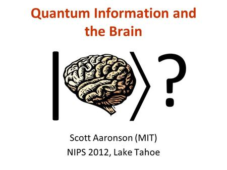 Quantum Information and the Brain Scott Aaronson (MIT) NIPS 2012, Lake Tahoe | ?