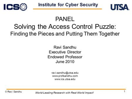 1 PANEL Solving the Access Control Puzzle: Finding the Pieces and Putting Them Together Ravi Sandhu Executive Director Endowed Professor June 2010