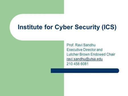 Institute for Cyber Security (ICS) Prof. Ravi Sandhu Executive Director and Lutcher Brown Endowed Chair 210 458 6081.