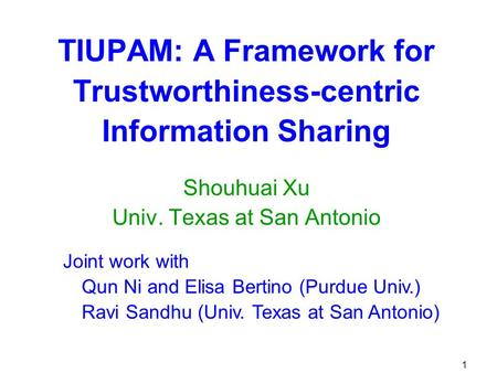 1 TIUPAM: A Framework for Trustworthiness-centric Information Sharing Shouhuai Xu Univ. Texas at San Antonio Joint work with Qun Ni and Elisa Bertino (Purdue.