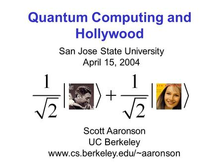 Quantum Computing and Hollywood San Jose State University April 15, 2004 Scott Aaronson UC Berkeley www.cs.berkeley.edu/~aaronson.