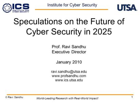 1 Speculations on the Future of Cyber Security in 2025 Prof. Ravi Sandhu Executive Director January 2010