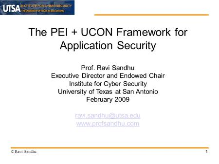 INSTITUTE FOR CYBER SECURITY 1 The PEI + UCON Framework for Application Security Prof. Ravi Sandhu Executive Director and Endowed Chair Institute for Cyber.
