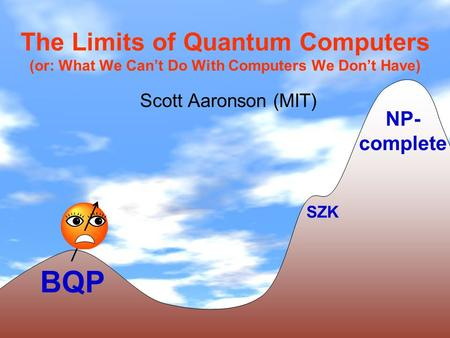 The Limits of Quantum Computers (or: What We Cant Do With Computers We Dont Have) Scott Aaronson (MIT) BQP NP- complete SZK.