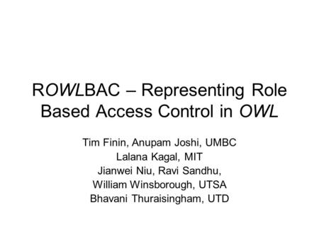 ROWLBAC – Representing Role Based Access Control in OWL Tim Finin, Anupam Joshi, UMBC Lalana Kagal, MIT Jianwei Niu, Ravi Sandhu, William Winsborough,