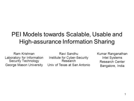 1 PEI Models towards Scalable, Usable and High-assurance Information Sharing Ram Krishnan Laboratory for Information Security Technology George Mason University.