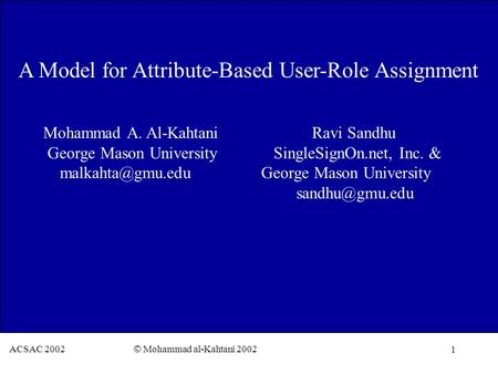 1 ACSAC 2002 © Mohammad al-Kahtani 2002 A Model for Attribute-Based User-Role Assignment Mohammad A. Al-Kahtani Ravi Sandhu George Mason University SingleSignOn.net,