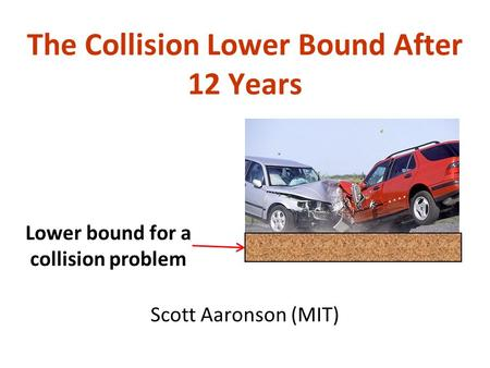 The Collision Lower Bound After 12 Years Scott Aaronson (MIT) Lower bound for a collision problem.