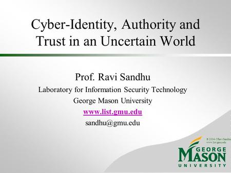 © 2004-5 Ravi Sandhu www.list.gmu.edu Cyber-Identity, Authority and Trust in an Uncertain World Prof. Ravi Sandhu Laboratory for Information Security Technology.