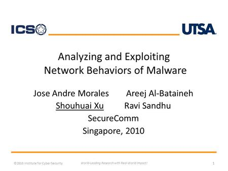 Analyzing and Exploiting Network Behaviors of Malware Jose Andre Morales Areej Al-Bataineh Shouhuai XuRavi Sandhu SecureComm Singapore, 2010 ©2010 Institute.