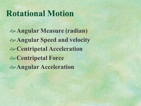 Rotational Motion Angular Measure (radian) Angular Speed and velocity Centripetal Acceleration Centripetal Force Angular Acceleration.