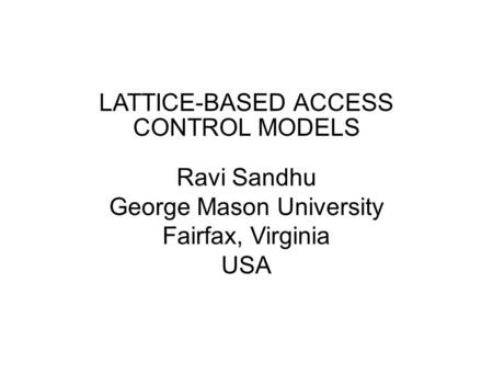 SESSION LATTICE-BASED ACCESS CONTROL MODELS Ravi Sandhu George Mason University Fairfax, Virginia USA.