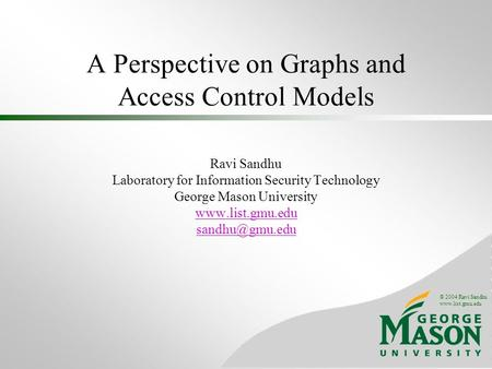 © 2004 Ravi Sandhu www.list.gmu.edu A Perspective on Graphs and Access Control Models Ravi Sandhu Laboratory for Information Security Technology George.