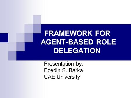 FRAMEWORK FOR AGENT-BASED ROLE DELEGATION Presentation by: Ezedin S. Barka UAE University.