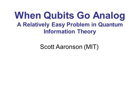 When Qubits Go Analog A Relatively Easy Problem in Quantum Information Theory Scott Aaronson (MIT)